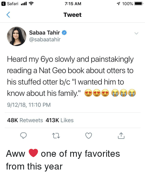 """Anaconda, Aww, and Family: Safari .ll  7:15 AM  100%  Tweet  Sabaa Tahir  @sabaatahir  Heard my 6yo slowly and painstakingly  reading a Nat Geo book about otters to  his stuffed otter b/c """"l wanted him to  know about his family.""""  9/12/18, 11:10 PM  48K Retweets 413K Likes Aww ❤️ one of my favorites from this year"""