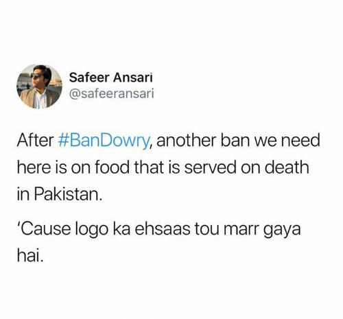 Pakistan: Safeer Ansari  @safeeransari  After #BanDowry, another ban we need  here is on food that is served on death  in Pakistan.  Cause logo ka ehsaas tou marr gaya  hai.