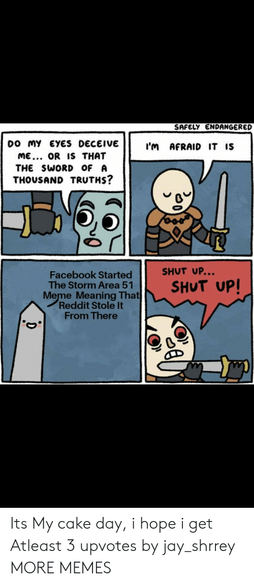 Dank, Facebook, and Jay: SAFELY ENDANGERED  DO MY EYES DECEIVE  I'm AFRAID IT IS  ME... OR IS THAT  THE SWORD OF A  THOUSAND TRUTHS?  SHUT UP...  Facebook Started  The Storm Area 51  Meme Meaning That  Reddit Stole It  From There  SHUT UP! Its My cake day, i hope i get Atleast 3 upvotes by jay_shrrey MORE MEMES