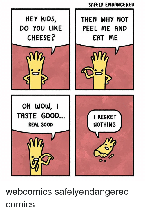 Memes, Regret, and Good: SAFELY ENDANGERED  HEY KIDS,  DO YOU LIKE  CHEESE?  THEN WHY NOT  PEEL ME AND  EAT ME  TASTE GOOD...  REAL GOOD  I REGRET  NOTHING webcomics safelyendangered comics