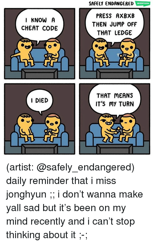Memes, Sad, and Mind: SAFELY ENDANGERED Wag  PRESS AXBXB  THEN JUMP OFF  THAT LEDGE  I KNOW A  CHEAT CODE  THAT MEANS  IT'S MY TURN  I DIED (artist: @safely_endangered) daily reminder that i miss jonghyun ;; i don't wanna make yall sad but it's been on my mind recently and i can't stop thinking about it ;-;