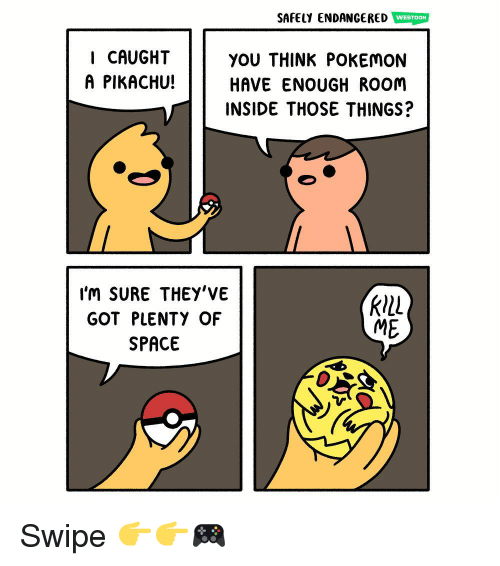 Memes, Pikachu, and Pokemon: SAFELY ENDANGERED WEBTON  I CAUGHT  A PIKACHU!  YOU THINK POKEMON  HAVE ENOUGH ROOm  INSIDE THOSE THINGS?  l'm SURE THEY'VE  GOT PLENTY OF  SPACE  ME Swipe 👉👉🎮