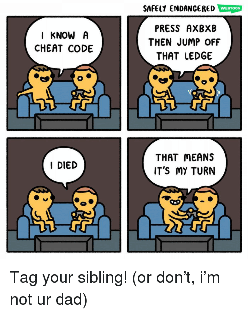 Dad, Memes, and 🤖: SAFELY ENDANGERED WEBTOON  I KNOW A  CHEAT CODE  PRESS AXBXB  THEN JUMP OFF  THAT LEDGE  THAT MEANS  IT'S MY TURN  I DIED Tag your sibling! (or don't, i'm not ur dad)