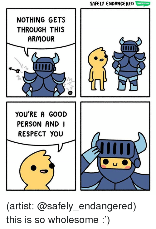 Memes, Respect, and Good: SAFELY ENDANGERED WEBTOON  NOTHING GETS  THROUGH THIS  ARMOUR  YOU'RE A GOOD  PERSON AND I  RESPECT YOU (artist: @safely_endangered) this is so wholesome :')
