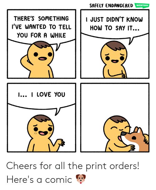 How To Say: SAFELy ENDANGERED  WEBTOON  THERE'S SOMETHING JUST DIDN'T KNOW  l'VE WANTED TO TELL  HOW TO SAY IT.  YOU FORA WHILE  I... I LOVE YOU Cheers for all the print orders! Here's a comic 🐶