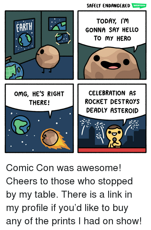 Hello, Memes, and Omg: SAFELY ENDANGERED WEBTOON  TODAY, I'm  GONNA SAY HELLO  TO My HERO  EARTH  OmG, HE'S RIGHT  THERE!  CELEBRATION AS  ROCKET DESTROYS  DEADlY ASTEROID Comic Con was awesome! Cheers to those who stopped by my table. There is a link in my profile if you'd like to buy any of the prints I had on show!