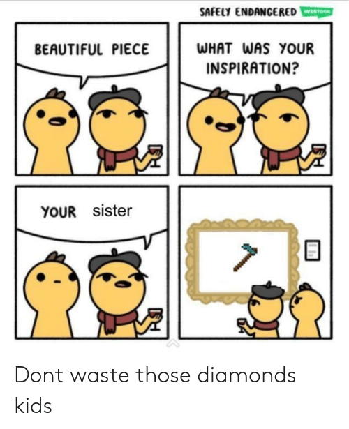 sister: SAFELY ENDANGERED  WEBTOON  WHAT WAS YOUR  BEAUTIFUL PIECE  INSPIRATION?  YOUR sister Dont waste those diamonds kids