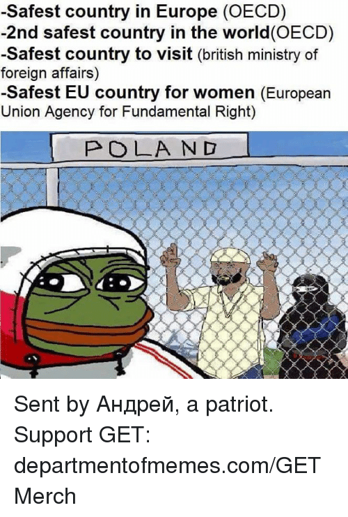 European Union: -Safest country in Europe (OECD)  -2nd safest country in the world(OECD)  -Safest country to visit (british ministry of  foreign affairs)  -Safest EU country for women (European  Union Agency for Fundamental Right)  POLA ND Sent by Андрей, a patriot.  Support GET: departmentofmemes.com/GETMerch