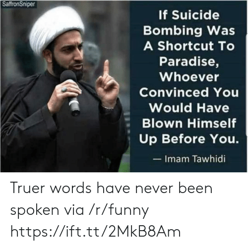 Funny, Paradise, and Suicide: SaffronSniper  f Suicide  Bombing Was  A Shortcut To  Paradise,  Whoever  Convinced You  Would Have  Blown Himself  Up Before You.  Imam Tawhidi Truer words have never been spoken via /r/funny https://ift.tt/2MkB8Am