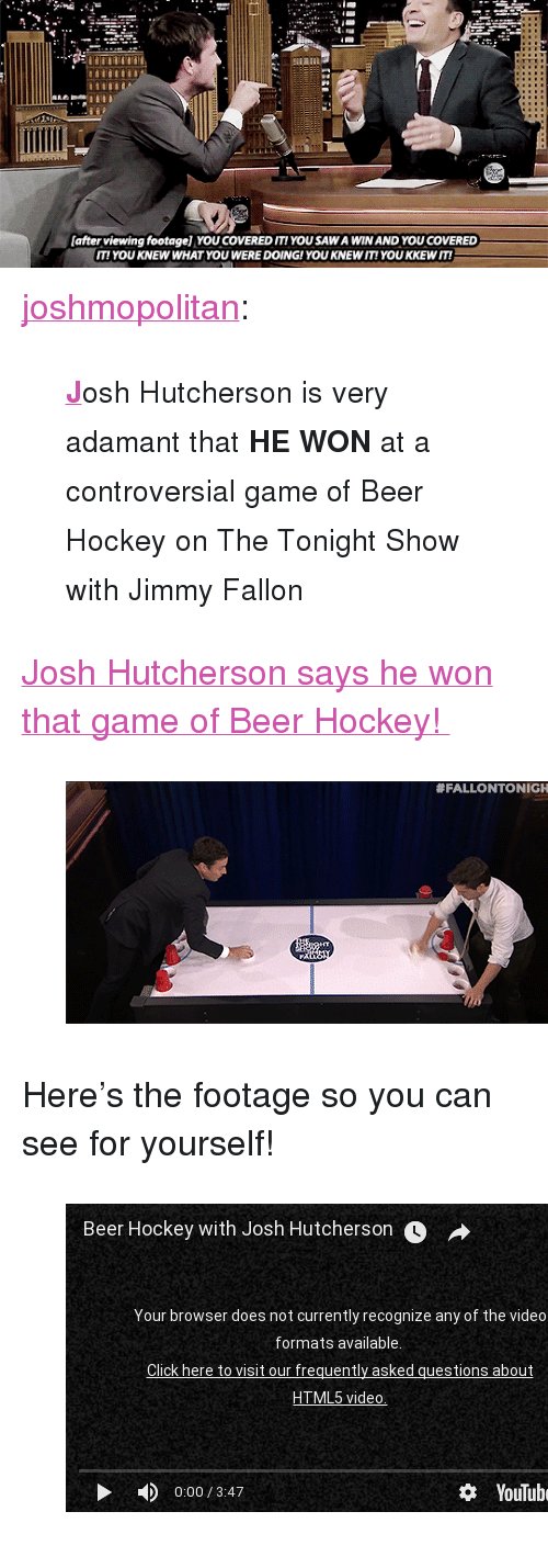 "Beer, Gif, and Hockey: safter viewing footagel YOU COVERED ITIYOU SAW A WIN AND YOU COVERED  IT! YOU KNEW WHAT YOU WERE DOING!YOU KNEW IT! YOU KKEWIT! <p><a class=""tumblr_blog"" href=""http://joshmopolitan.tumblr.com/post/112463793914"" target=""_blank"">joshmopolitan</a>:</p> <blockquote><small><b><a href=""https://www.youtube.com/watch?v=LtvwqQxb8SM"" target=""_blank"">J</a></b>osh Hutcherson is very adamant that <b>HE WON</b> at a controversial game of Beer Hockey on The Tonight Show with Jimmy Fallon</small></blockquote><p><a href=""https://www.youtube.com/watch?v=LtvwqQxb8SM"" target=""_blank"">Josh Hutcherson says he won that game of Beer Hockey! </a></p><figure><img src=""https://78.media.tumblr.com/ba2df3bebc48cafb2b0212509f22d979/tumblr_inline_nkpo5mujfU1qgt12i.gif""/></figure><p>Here&rsquo;s the footage so you can see for yourself! </p><figure class=""tmblr-embed"" data-provider=""youtube"" data-orig-width=""540"" data-orig-height=""304"" data-url=""https%3A%2F%2Fwww.youtube.com%2Fwatch%3Fv%3DLb4B8nSVSkQ%26list%3DUU8-Th83bH_thdKZDJCrn88g""><iframe width=""500"" height=""281"" id=""youtube_iframe"" src=""https://www.youtube.com/embed/Lb4B8nSVSkQ?feature=oembed&amp;enablejsapi=1&amp;origin=https://safe.txmblr.com&amp;wmode=opaque"" frameborder=""0"" allowfullscreen=""""></iframe></figure>"