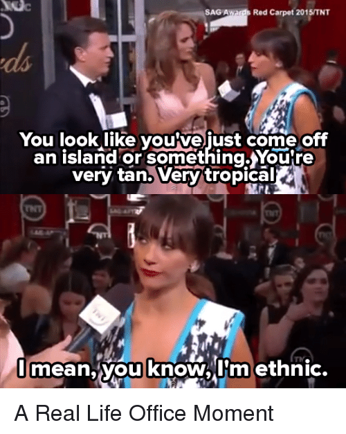 Life, The Office, and Live: SAG Awards Red Carpet 2015/TNT  You look like voutve ust come off  an island or something,Youtre  very tana Verv'tropical  imean, you know,I'm ethnic. A Real Life Office Moment