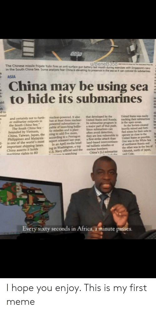 Africa, Meme, and Reddit: SAG The d  The Chinese missile frigate Yulin fires an anti--surface gun battery last month during exercises with Singapore's navy  u/BeneB358  in the South China Sea Some analysts fear China is elevating its presence in the sea so it can conceal its submarines  ASIA  China may be using sea  to hide its submarines  uld  m  th  ed to  nual  and certainly not to furth- nuclear-powered. It also  er militarize outposts in  the South China Sea.  The South China Sea-  bounded by Vietnam,  China, Taiwan, Japan, the ning to add five more,  Philippines and Malaysia - according to a Pentagon  is one of the world's most  important shipping lanes  China asserts it holds  maritime rights to 80  th  that developed by the  United States and Russia.  Its submarine program is  a major part of that push.  Since submarines can  often avoid detection,  they are less valnerable to  a first-strike attack than  land-based intercontinen  tal ballistic missiles or  nuclear bombers  China's JL.2 submarine  United States was easily  tracking their submarines  in the open ocean  So the Soviets created  heavily mined and fort  fied zones for their subs to  operate as close to the  United States as possible  One was in the White Sea  of northwest Russia and  the other was in the Sea of  Okhotsk, north of Japan,  aid Cole  has at least three nuclear-  powered submarines ca-  pable of launching ballis-  tic missiles and is plan-  U  ti  report released last year  In an April media brief-  ing in Washington, a top  U.S. Navy official said the  ic watching  of  Every sixty seconds in Africa, a minute passes. I hope you enjoy. This is my first meme