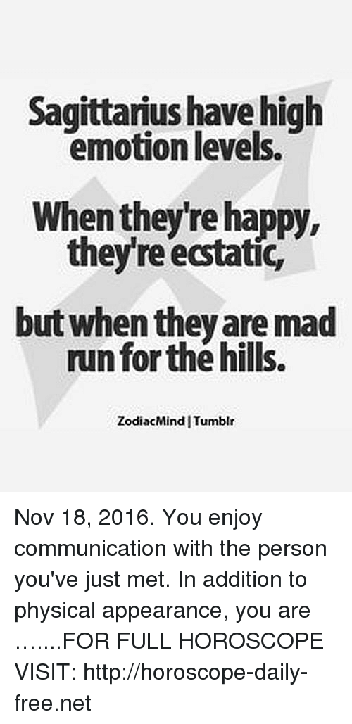 Run, Free, and Happy: Sagittarius have high  emotion levels.  When they're happy,  theyre ecstatic,  but when they are mad  run forthe hills.  Zodiac Mind ITumblr Nov 18, 2016. You enjoy communication with the person you've just met. In addition to physical appearance, you are …....FOR FULL HOROSCOPE VISIT: http://horoscope-daily-free.net