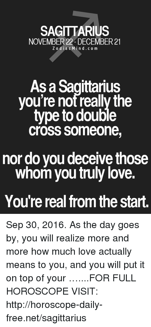 Love, Cross, and Free: SAGITTARIUS  NOVEMBER 22 DECEMBER 21  Z o d i a c Min d c o m  As a Sagittarius  you're not really the  type to double  CroSS Someone,  nor do you deceive those  whom you truly love.  You're real from the start. Sep 30, 2016. As the day goes by, you will realize more and more how much love actually means to you, and you will put it on top of your  …....FOR FULL HOROSCOPE VISIT: http://horoscope-daily-free.net/sagittarius