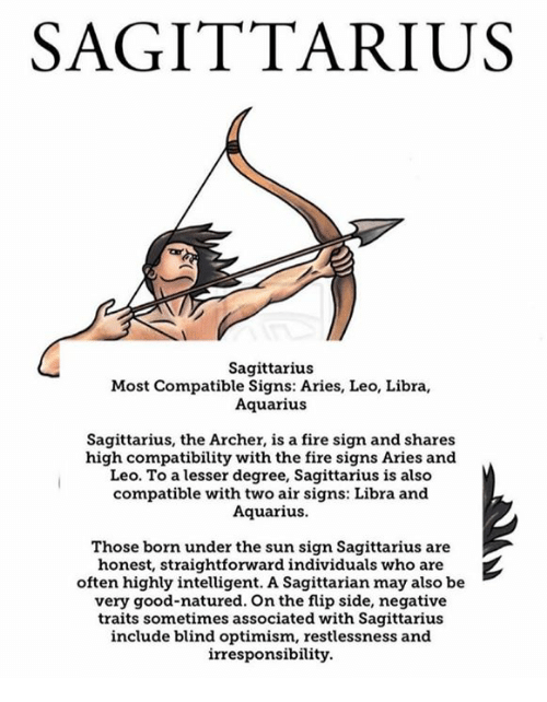 Fire, Aquarius, and Archer: SAGITTARIUS  Sagittarius  Most Compatible Signs: Aries, Leo, Libra,  Aquarius  Sagittarius, the Archer, is a fire sign and shares  high compatibility with the fire signs Aries and  Leo. To a lesser degree, Sagittarius is also  compatible with two air signs: Libra and  Aquarius.  Those born under the sun sign Sagittarius are  honest, straightforward individuals who are  often highly intelligent. A Sagittarian may also be  very good-natured. On the flip side, negative  traits sometimes associated with Sagittarius  include blind optimism, restlessness and  irresponsibility.