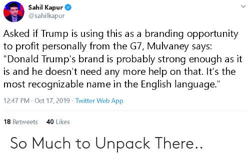"Politics, Twitter, and Help: Sahil Kapur  @sahilkapur  Asked if Trump is using this as a branding opportunity  to profit personally from the G7, Mulvaney says:  ""Donald Trump's brand is probably strong enough as  is and he doesn't need any more help on that. It's the  most recognizable name in the English language.""  it  12:47 PM Oct 17, 2019 Twitter Web App  18 Retweets  40 Likes So Much to Unpack There.."