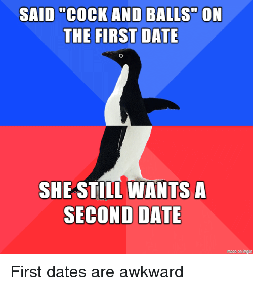 """Awkward, Date, and Imgur: SAID """"COCK AND BALLS"""" ON  THE FIRST DATE  SHE STIL WANTS A  SECOND DATE  made on imgur First dates are awkward"""