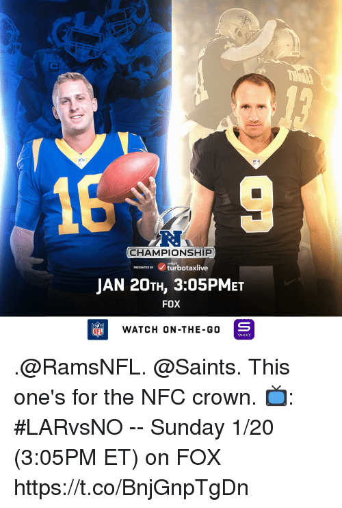 Memes, Nfl, and New Orleans Saints: SAINT  16  CHAMPIONSHIP  inturt  PRESENTED BY turbotaxlive  JAN 20TH, 3:05PMEt  FOX  NFL  WATCH ON-THE-G0  YAHOO! .@RamsNFL. @Saints. This one's for the NFC crown.  📺: #LARvsNO -- Sunday 1/20 (3:05PM ET) on FOX https://t.co/BnjGnpTgDn