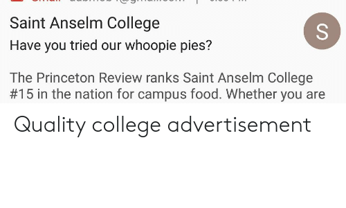 College, Food, and Princeton: Saint Anselm College  Have you tried our whoopie pies?  The Princeton Review ranks Saint Anselm College  #15 in the nation for campus food. Whether you are Quality college advertisement