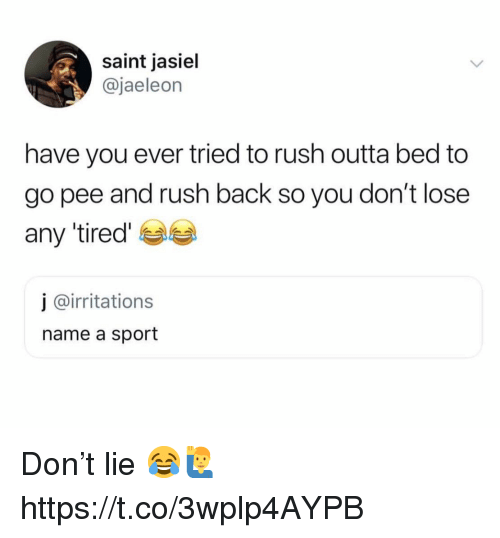 Rush, Outta, and Back: saint jasiel  @jaeleon  have you ever tried to rush outta bed to  go pee and rush back so you don't lose  any 'tired  j @irritations  name a sport Don't lie 😂🙋♂️ https://t.co/3wplp4AYPB