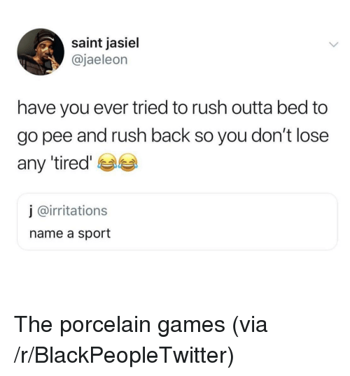 Blackpeopletwitter, Games, and Rush: saint jasiel  @jaeleon  have you ever tried to rush outta bed to  go pee and rush back so you don't lose  any 'tired'  j @irritations  name a sport The porcelain games (via /r/BlackPeopleTwitter)