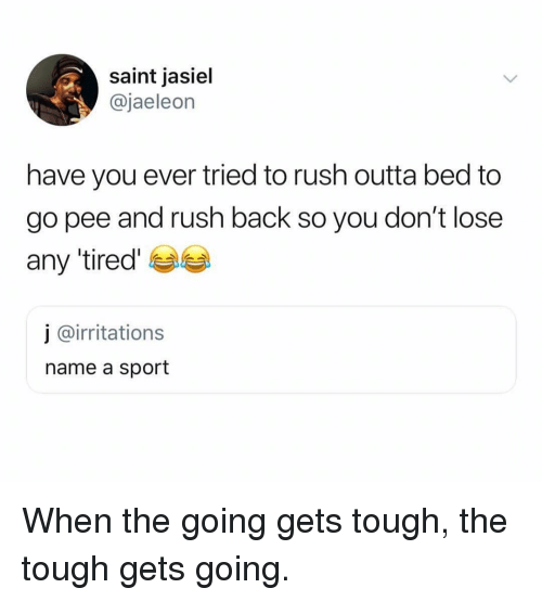 Ironic, Rush, and Tough: saint jasiel  @jaeleon  have you ever tried to rush outta bed to  go pee and rush back so you don't lose  any tired'  j @irritations  name a sport When the going gets tough, the tough gets going.