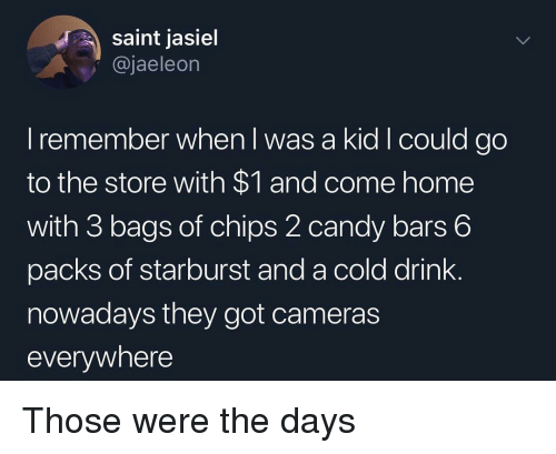 Candy, Funny, and Home: saint jasiel  @jaeleon  I remember when I was a kid I could go  to the store with $1 and come home  with 3 bags of chips 2 candy bars 6  packs of starburst and a cold drink.  nowadays they got cameras  everywhere Those were the days