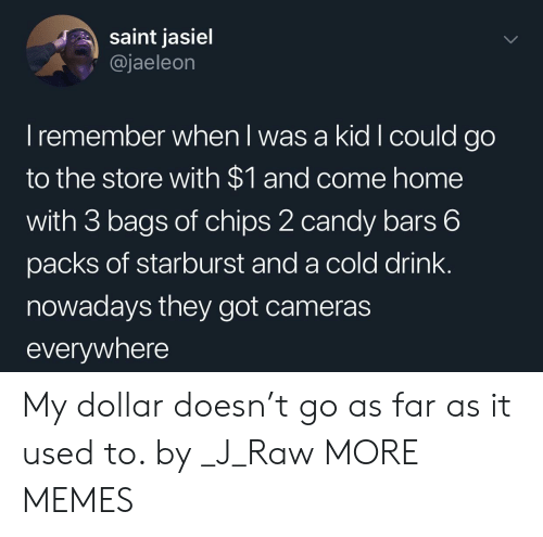 Candy, Dank, and Memes: saint jasiel  @jaeleon  I remember when I was a kid Icould go  to the store with $1 and come home  with 3 bags of chips 2 candy bars 6  packs of starburst and a cold drink.  nowadays they got cameras  everywhere My dollar doesn't go as far as it used to. by _J_Raw MORE MEMES