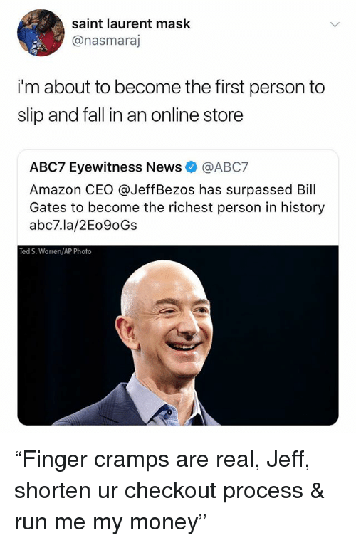"""Amazon, Bill Gates, and Fall: saint laurent mask  @nasmaraj  i'm about to become the first person to  slip and fall in an online store  ABC7 Eyewitness News@ABC7  Amazon CEO @JeffBezos has surpassed Bill  Gates to become the richest person in history  abc7.la/2Eo9oGs  Ted S. Warren/AP Photo """"Finger cramps are real, Jeff, shorten ur checkout process & run me my money"""""""