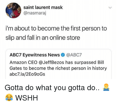 Amazon, Bill Gates, and Fall: saint laurent mask  @nasmaraj  i'm about to become the first person to  slip and fall in an online store  ABC7 Eyewitness News@ABC7  Amazon CEO @JeffBezos has surpassed Bill  Gates to become the richest person in history  abc7.la/2Eo9oGs Gotta do what you gotta do.. 🤷♂️😂 WSHH