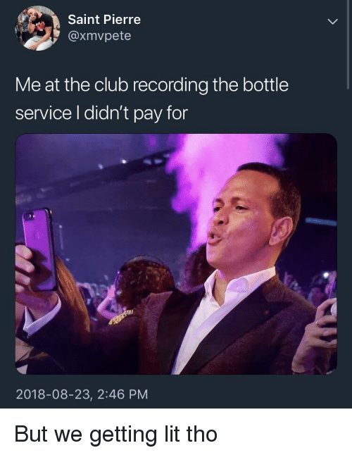 Club, Lit, and Saint: Saint Pierre  @xmvpete  Me at the club recording the bottle  service l didn't pay for  2018-08-23, 2:46 PM But we getting lit tho