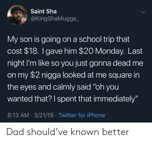 """sha: Saint Sha  @KingShaMugga_  My son is going on a school trip that  cost $18. I gave him $20 Monday. Last  night I'm like so you just gonna dead me  on my $2 nigga looked at me square  the eyes and calmly said """"oh you  wanted that? I spent that immediately""""  8:13 AM 3/21/19 Twitter for iPhone Dad should've known better"""