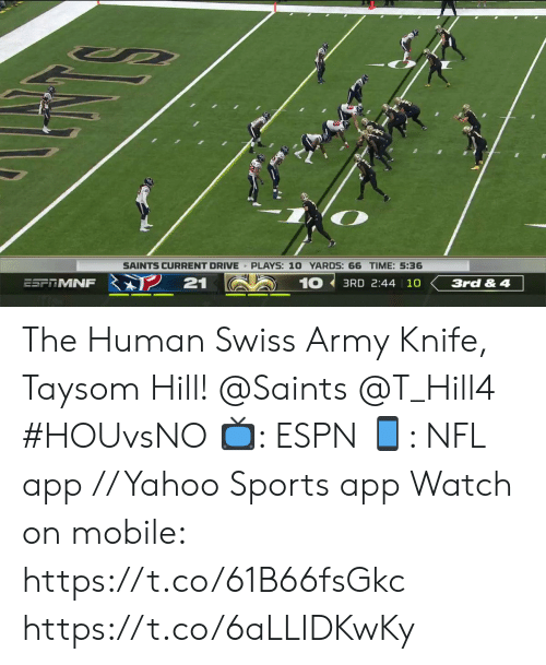 Swiss: SAINTS CURRENT DRIVE PLAYS: 10 YARDS: 66 TIME: 5:36  21  10  ESFRMNF  3RD 2:44 10  3rd & 4 The Human Swiss Army Knife, Taysom Hill!  @Saints @T_Hill4   #HOUvsNO 📺: ESPN 📱: NFL app // Yahoo Sports app  Watch on mobile: https://t.co/61B66fsGkc https://t.co/6aLLIDKwKy