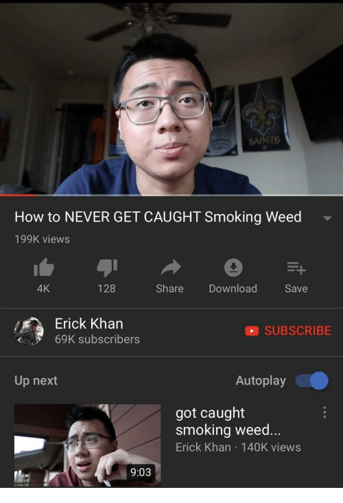 smoking weed: SAINTS  How to NEVER GET CAUGHT Smoking Weed  199K views  4K  128  Share Download  Save  Erick Kharn  69K subscribers  SUBSCRIBE  Up next  Autoplay  got caught  smoking weed...  Erick Khan 140K views  9:03