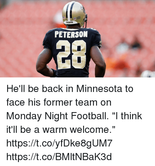 "Football, Memes, and New Orleans Saints: SAINTS  PETERSON  28 He'll be back in Minnesota to face his former team on Monday Night Football.  ""I think it'll be a warm welcome."" https://t.co/yfDke8gUM7 https://t.co/BMltNBaK3d"