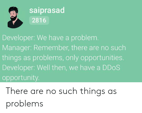 Opportunity: saiprasad  2816  Developer: We have a problem.  Manager: Remember, there are no such  things as problems, only opportunities.  Developer: Well then, we have a DDOS  opportunity. There are no such things as problems