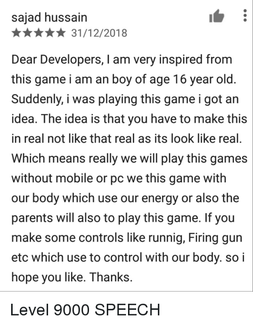 Energy, Parents, and Control: sajad hussain  *31/12/2018  Dear Developers, I am very inspired from  this game i am an boy of age 16 year old  Suddenly, i was playing this game i got an  idea. The idea is that you have to make this  in real not like that real as its look like real  Which means really we will play this games  without mobile or pc we this game with  our body which use our energy or also the  parents will also to play this game. If you  make some controls like runnig, Firing gun  etc which use to control with our body. soi  hope you like. Thanks