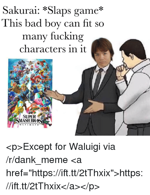 "Bad, Dank, and Fucking: Sakurai: *Slaps game*  This bad boy can fit so  many fucking  characters in it  SUPER  SMASH BRS  U L T I MAT E <p>Except for Waluigi via /r/dank_meme <a href=""https://ift.tt/2tThxix"">https://ift.tt/2tThxix</a></p>"