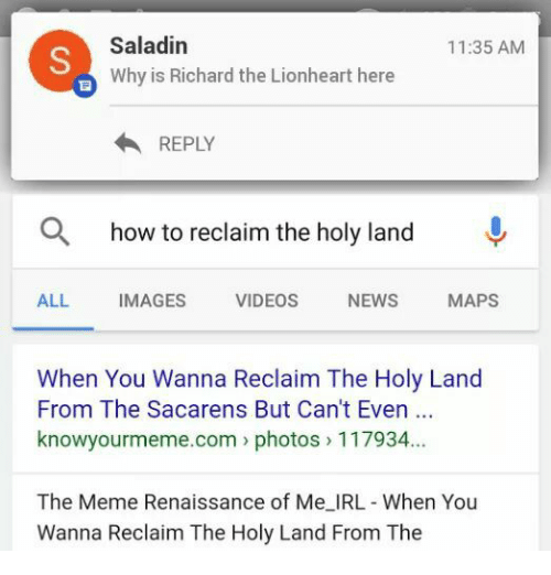 saladin: Saladin  11:35 AM  Why is Richard the Lionheart here  REPLY  a how to reclaim the holy land  ALL  IMAGES  VIDEOS  NEWS  MAPS  When You Wanna Reclaim The Holy Land  From The Sacarens But Can't Even  knowyourmeme com photos 117934.  The Meme Renaissance of Me IRL- When You  Wanna Reclaim The Holy Land From The