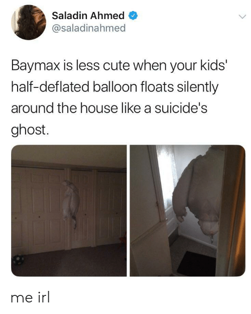 saladin: Saladin Ahmed  @saladinahmed  Baymax is less cute when your kids'  half-deflated balloon floats silently  around the house like a suicide's  ghost. me irl