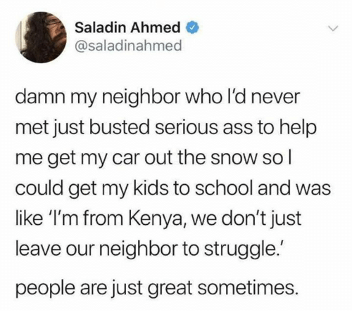 saladin: Saladin Ahmed  @saladinahmed  damn my neighbor who l'd never  met just busted serious ass to help  me get my car out the snow sol  could get my kids to school and was  like 'I'm from Kenya, we don't just  leave our neighbor to struggle.  people are just great sometimes.