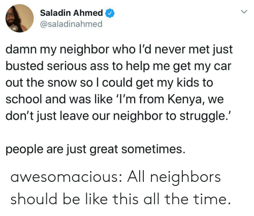 Ass, Be Like, and School: Saladin Ahmed  @saladinahmed  damn my neighbor who l'd never met just  busted serious ass to help me get my car  out the snow so I could get my kids to  school and was like 'I'm from Kenya,  don't just leave our neighbor to struggle.  people are just great sometimes awesomacious:  All neighbors should be like this all the time.