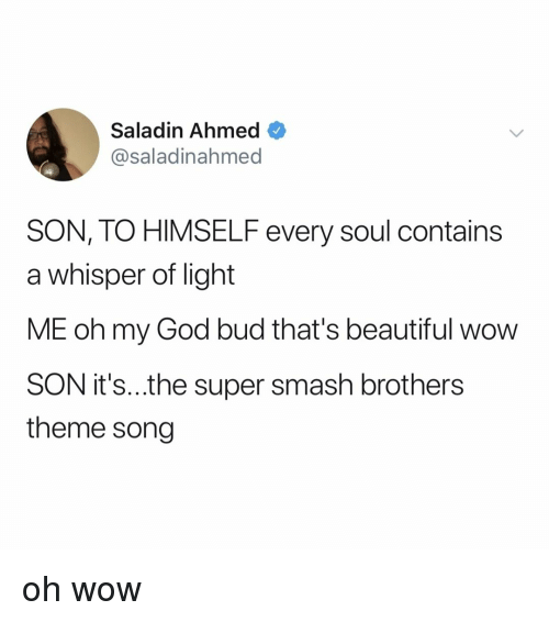 saladin: Saladin Ahmed  @saladinahmed  SON, TO HIMSELF every soul contains  a whisper of light  ME oh my God bud that's beautiful wow  SON it's..the super smash brothers  theme song oh wow