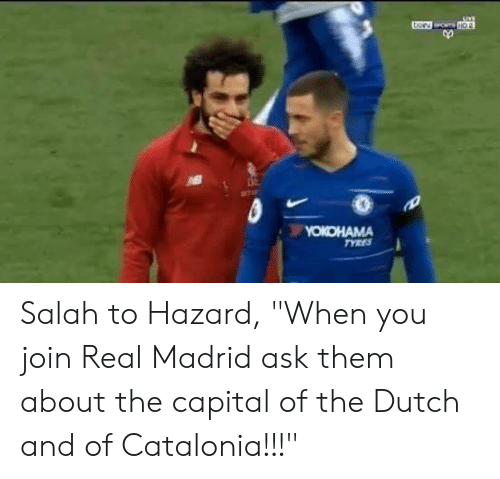 "salah: Salah to Hazard, ""When you join Real Madrid ask them about the capital of the Dutch and of Catalonia!!!"""