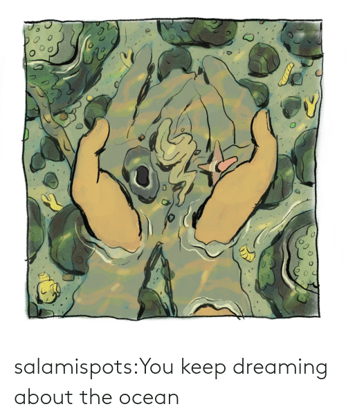 Ocean: salamispots:You keep dreaming about the ocean
