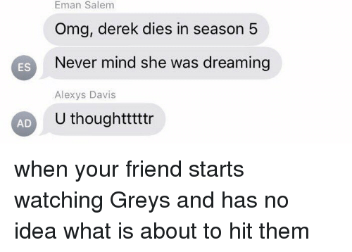 Memes, Grey, and What Is: Salem  Eman Salem  Omg, derek dies in season 5  ES  Never mind she was dreaming  Alexys Davis  U thoughtttttr  AD when your friend starts watching Greys and has no idea what is about to hit them