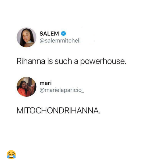 Rihanna, Salem, and Powerhouse: SALEM  @salemmitchell  Rihanna is such a powerhouse.  mari  @marielaparicio  MITOCHONDRIHANNA. 😂
