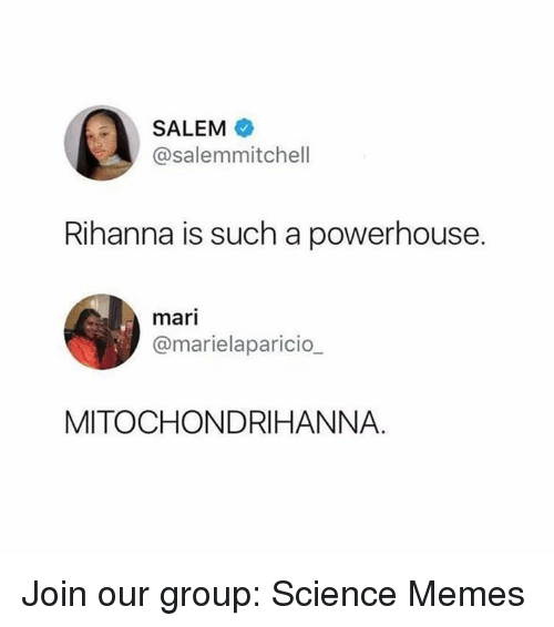 Memes, Rihanna, and Science: SALEM  @salemmitchell  Rihanna is such a powerhouse.  mari  @marielaparicio  MITOCHONDRIHANNA. Join our group: Science Memes
