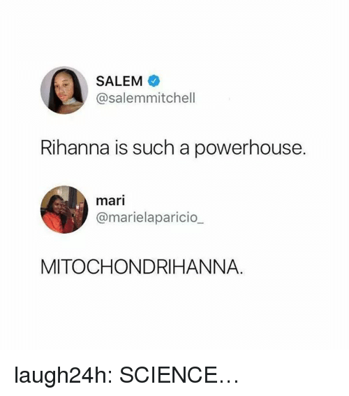 Club, Rihanna, and Tumblr: SALEM  @salemmitchell  Rihanna is such a powerhouse.  mari  @marielaparicio_  MITOCHONDRIHANNA. laugh24h:  SCIENCE…