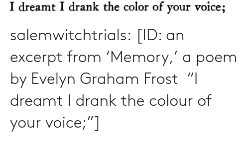 """Colour: salemwitchtrials: [ID: an excerpt from'Memory,' a poem by Evelyn Graham Frost """"I dreamt I drank the colour of your voice;""""]"""